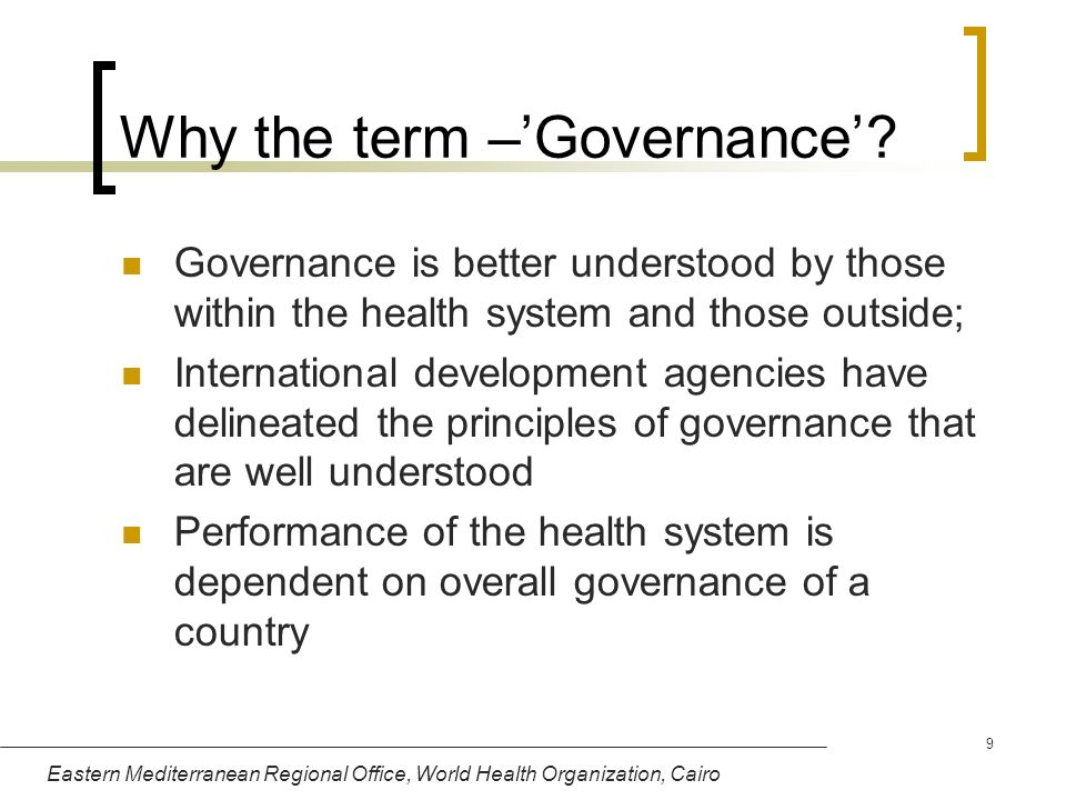 Eastern Mediterranean Regional Office, World Health Organization, Cairo 9 Why the term –Governance? Governance is better understood by those within th