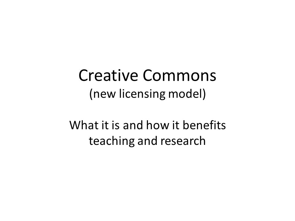 Creative Commons (new licensing model) What it is and how it benefits teaching and research