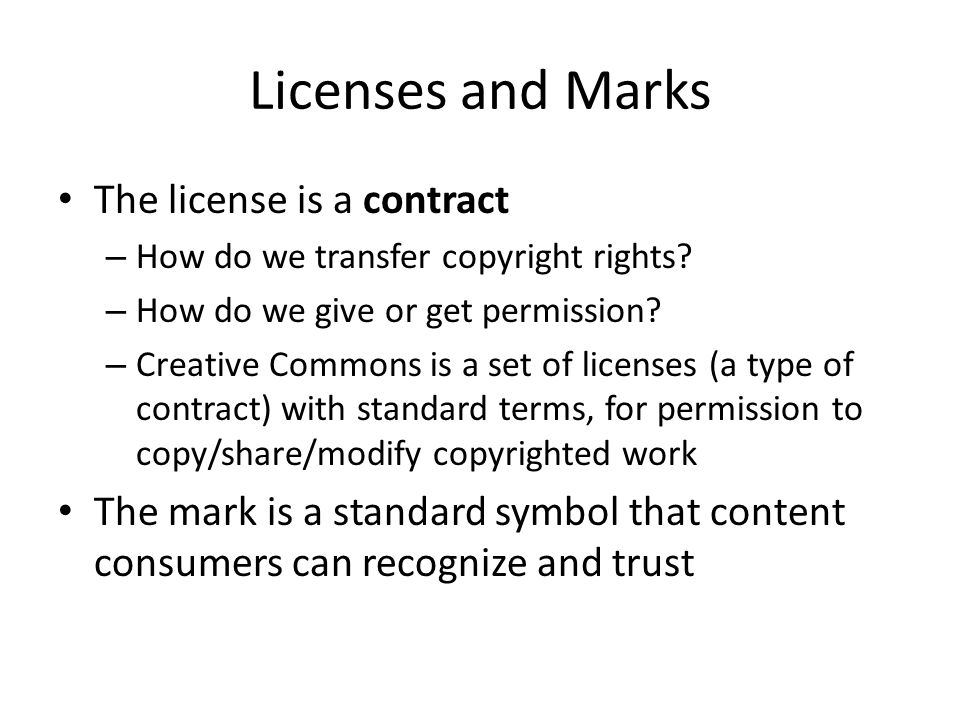 Licenses and Marks The license is a contract – How do we transfer copyright rights? – How do we give or get permission? – Creative Commons is a set of