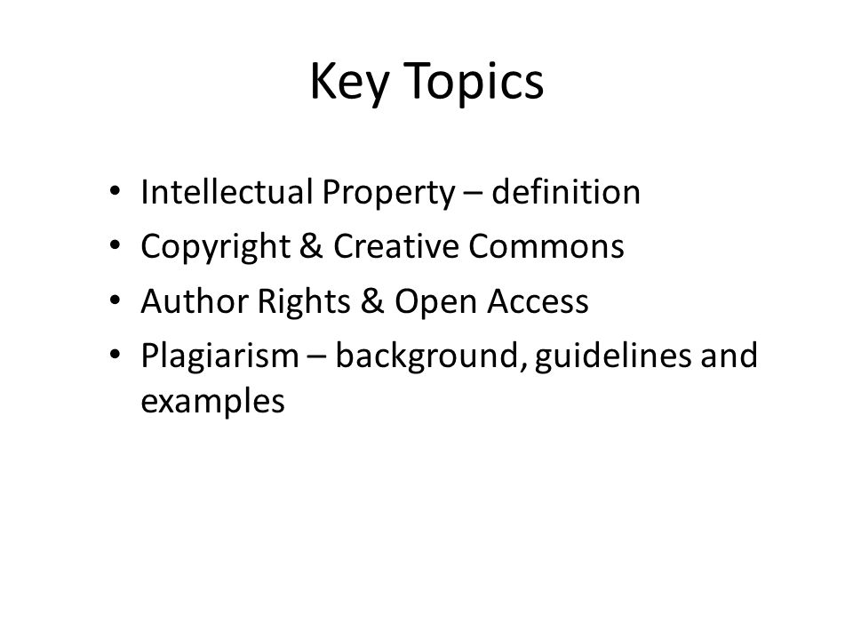 Key Topics Intellectual Property – definition Copyright & Creative Commons Author Rights & Open Access Plagiarism – background, guidelines and example