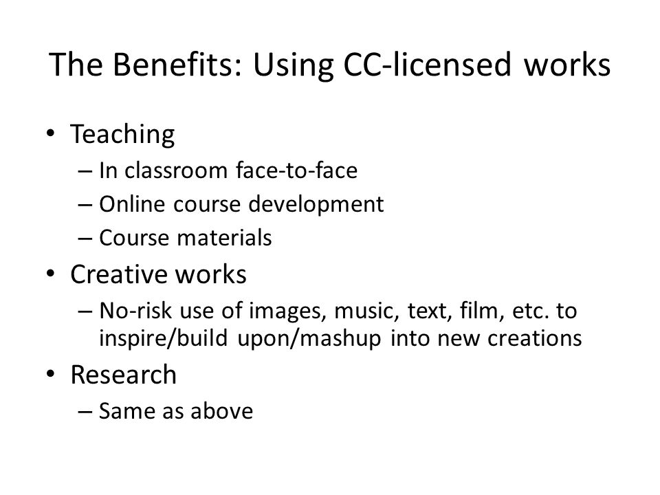The Benefits: Using CC-licensed works Teaching – In classroom face-to-face – Online course development – Course materials Creative works – No-risk use
