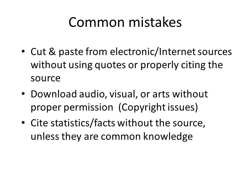 Common mistakes Cut & paste from electronic/Internet sources without using quotes or properly citing the source Download audio, visual, or arts withou