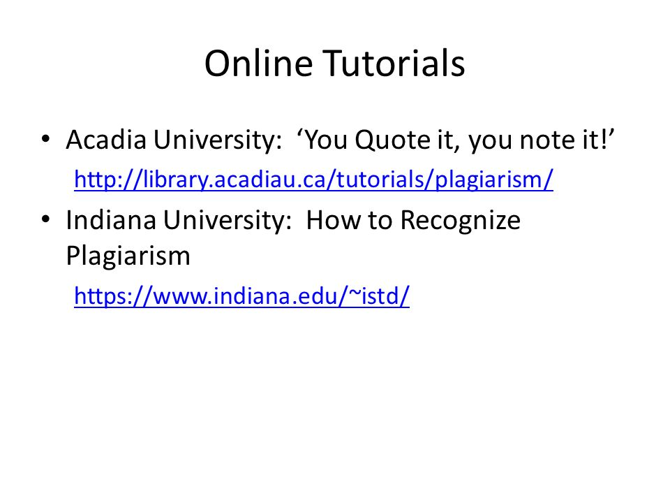 Online Tutorials Acadia University: You Quote it, you note it! http://library.acadiau.ca/tutorials/plagiarism/ Indiana University: How to Recognize Pl