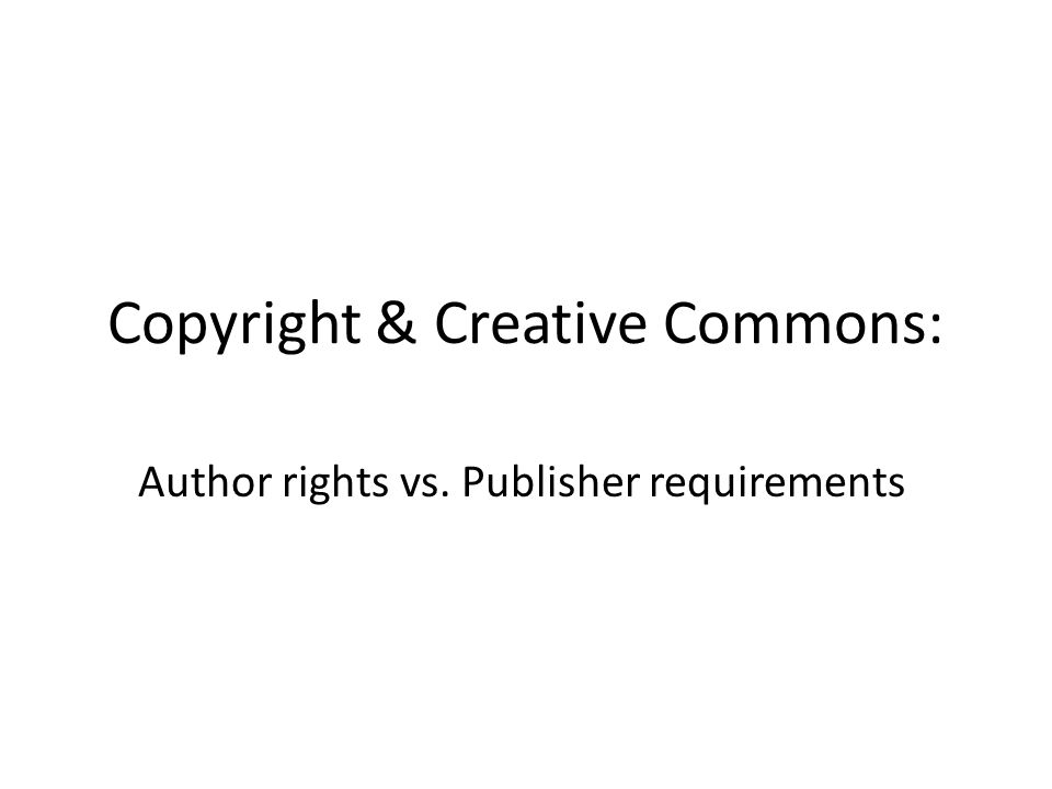 Copyright & Creative Commons: Author rights vs. Publisher requirements