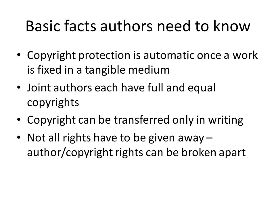 Basic facts authors need to know Copyright protection is automatic once a work is fixed in a tangible medium Joint authors each have full and equal co