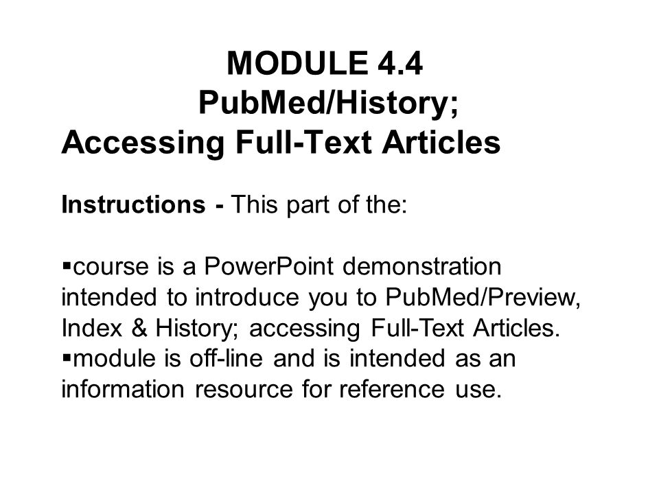 Instructions - This part of the: course is a PowerPoint demonstration intended to introduce you to PubMed/Preview, Index & History; accessing Full-Text Articles.