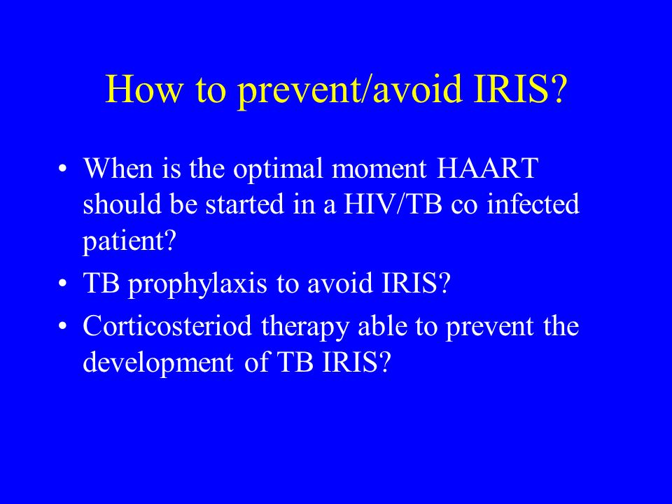 How to prevent/avoid IRIS? When is the optimal moment HAART should be started in a HIV/TB co infected patient? TB prophylaxis to avoid IRIS? Corticost