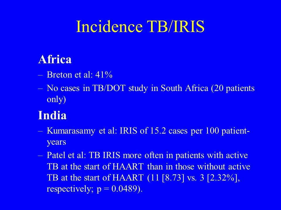 Incidence TB/IRIS Africa –Breton et al: 41% –No cases in TB/DOT study in South Africa (20 patients only) India –Kumarasamy et al: IRIS of 15.2 cases p