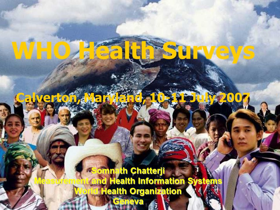 Measurement and Health Information WHO Health Surveys Calverton, Maryland, 10-11 July 2007 Somnath Chatterji Measurement and Health Information Systems World Health Organization Geneva