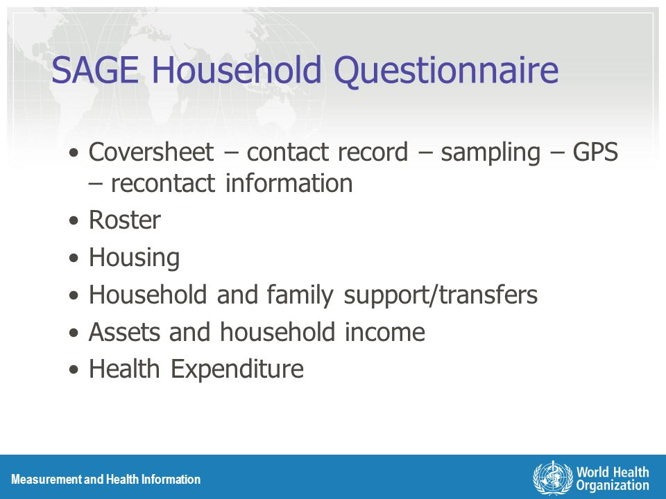 Measurement and Health Information SAGE Household Questionnaire Coversheet – contact record – sampling – GPS – recontact information Roster Housing Household and family support/transfers Assets and household income Health Expenditure