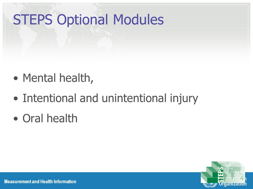 Measurement and Health Information STEPS Optional Modules Mental health, Intentional and unintentional injury Oral health