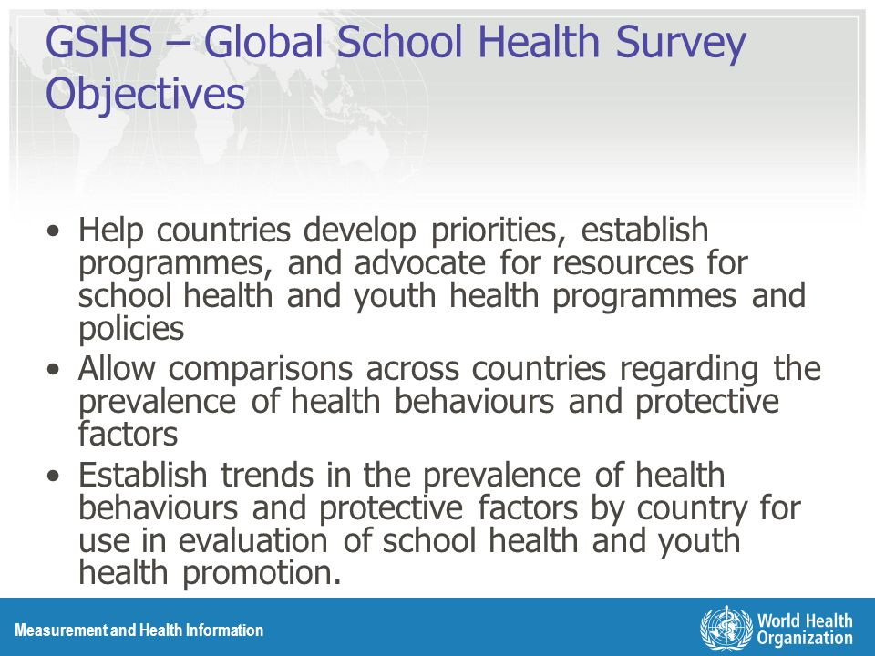 Measurement and Health Information GSHS – Global School Health Survey Objectives Help countries develop priorities, establish programmes, and advocate for resources for school health and youth health programmes and policies Allow comparisons across countries regarding the prevalence of health behaviours and protective factors Establish trends in the prevalence of health behaviours and protective factors by country for use in evaluation of school health and youth health promotion.