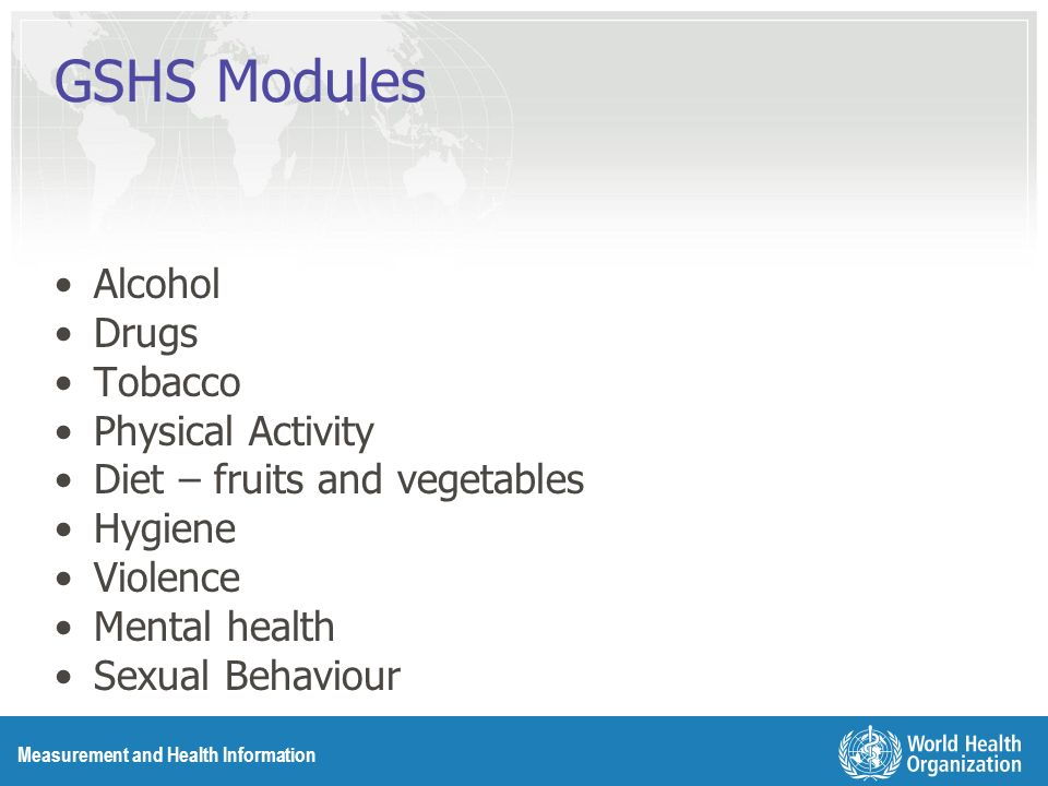Measurement and Health Information GSHS Modules Alcohol Drugs Tobacco Physical Activity Diet – fruits and vegetables Hygiene Violence Mental health Sexual Behaviour