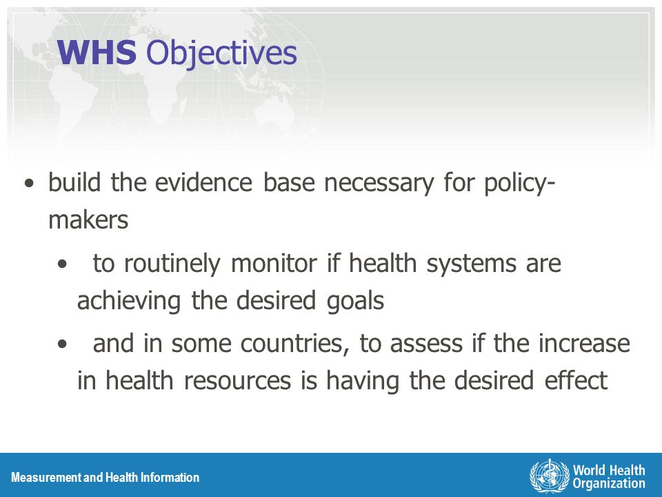 Measurement and Health Information WHS Objectives build the evidence base necessary for policy- makers to routinely monitor if health systems are achieving the desired goals and in some countries, to assess if the increase in health resources is having the desired effect