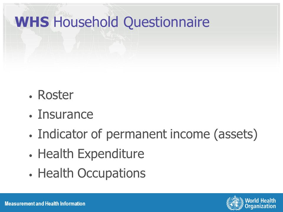 Measurement and Health Information WHS Household Questionnaire Roster Insurance Indicator of permanent income (assets) Health Expenditure Health Occupations