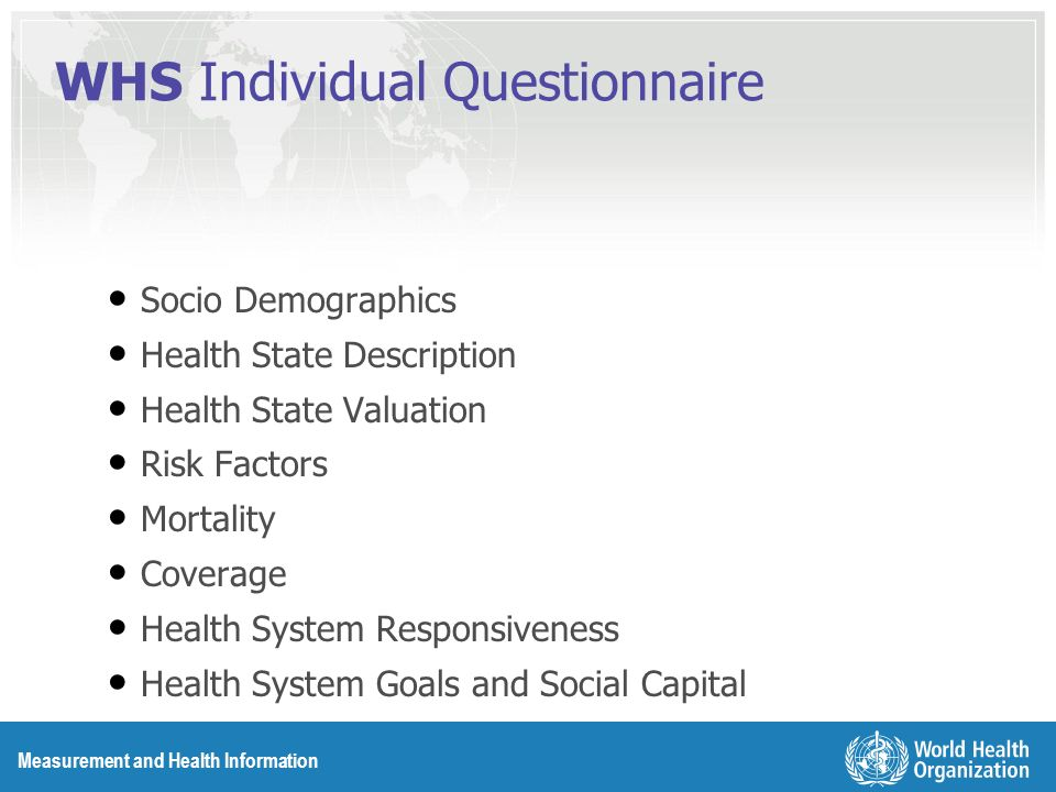 Measurement and Health Information WHS Individual Questionnaire Socio Demographics Health State Description Health State Valuation Risk Factors Mortality Coverage Health System Responsiveness Health System Goals and Social Capital