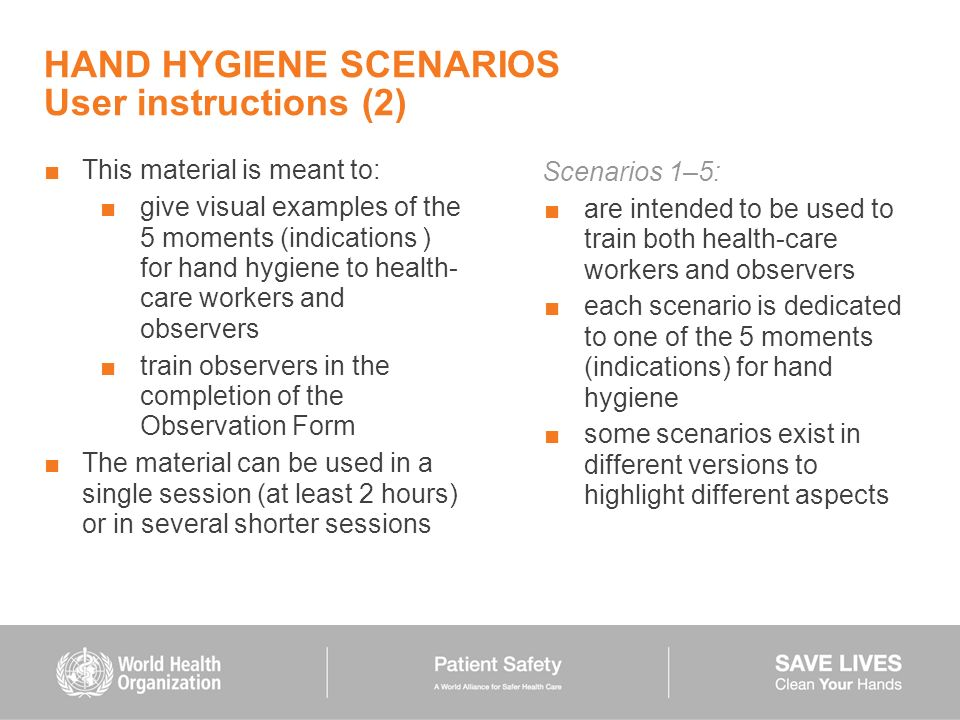 HAND HYGIENE SCENARIOS User instructions (2) This material is meant to: give visual examples of the 5 moments (indications ) for hand hygiene to healt