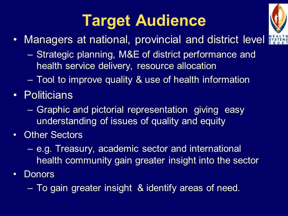 Target Audience Managers at national, provincial and district level –Strategic planning, M&E of district performance and health service delivery, resource allocation –Tool to improve quality & use of health information Politicians –Graphic and pictorial representation giving easy understanding of issues of quality and equity Other Sectors –e.g.