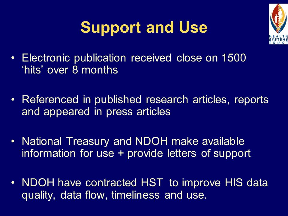 Support and Use Electronic publication received close on 1500 hits over 8 months Referenced in published research articles, reports and appeared in press articles National Treasury and NDOH make available information for use + provide letters of support NDOH have contracted HST to improve HIS data quality, data flow, timeliness and use.