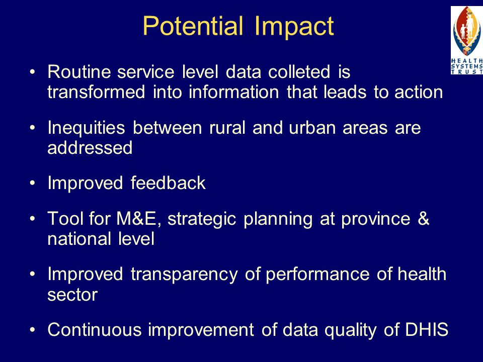 Potential Impact Routine service level data colleted is transformed into information that leads to action Inequities between rural and urban areas are addressed Improved feedback Tool for M&E, strategic planning at province & national level Improved transparency of performance of health sector Continuous improvement of data quality of DHIS
