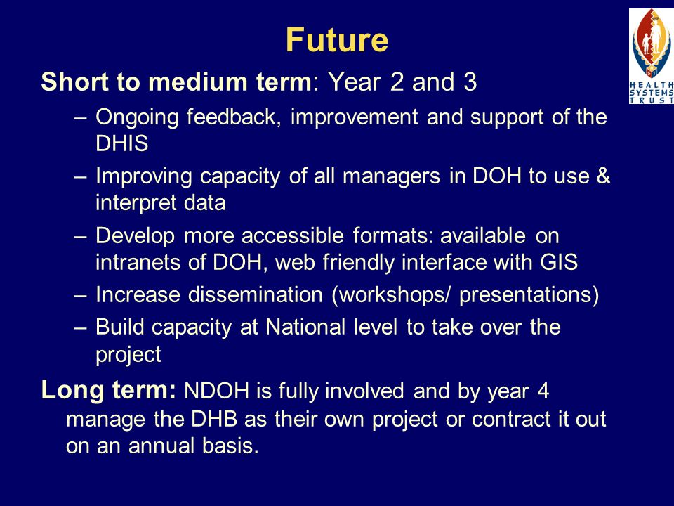 Future Short to medium term: Year 2 and 3 –Ongoing feedback, improvement and support of the DHIS –Improving capacity of all managers in DOH to use & i