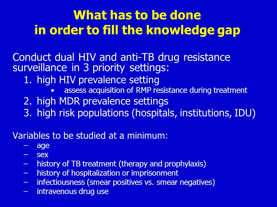 What has to be done in order to fill the knowledge gap Conduct dual HIV and anti-TB drug resistance surveillance in 3 priority settings: 1.high HIV pr