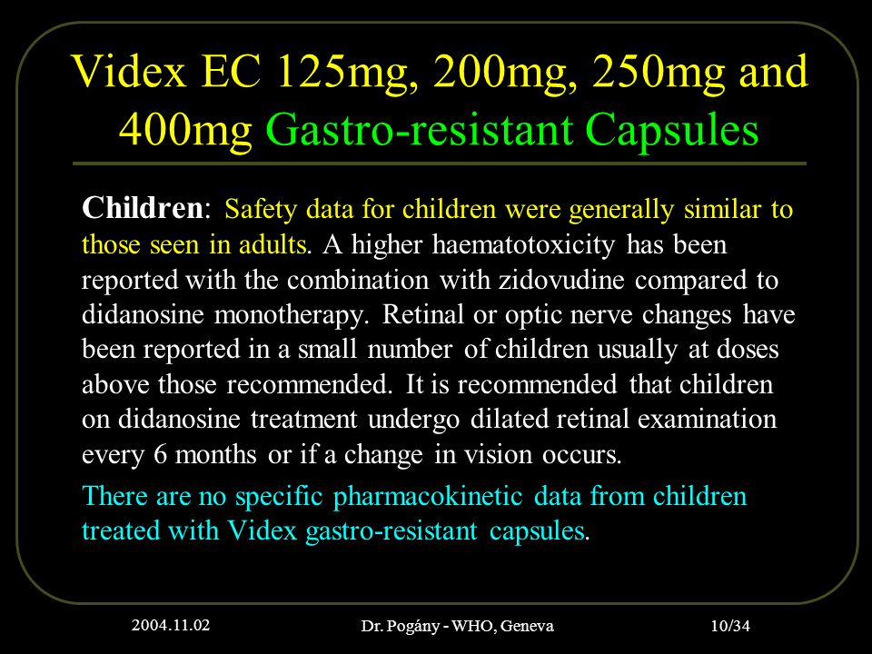 2004.11.02 Dr. Pogány - WHO, Geneva 10/34 Videx EC 125mg, 200mg, 250mg and 400mg Gastro-resistant Capsules Children: Safety data for children were gen