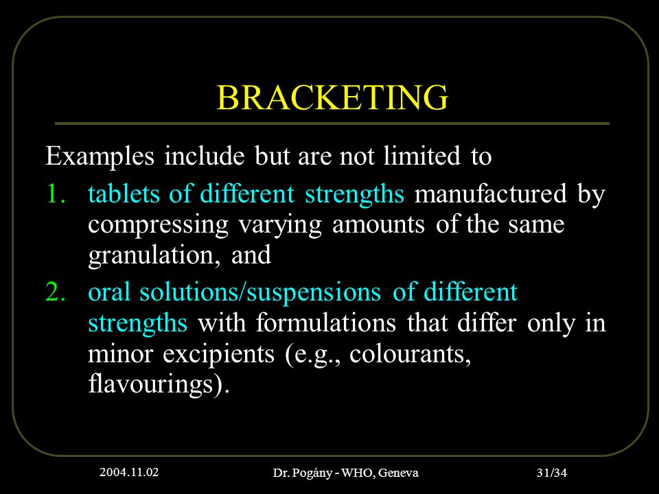 2004.11.02 Dr. Pogány - WHO, Geneva 31/34 BRACKETING Examples include but are not limited to 1.tablets of different strengths manufactured by compress