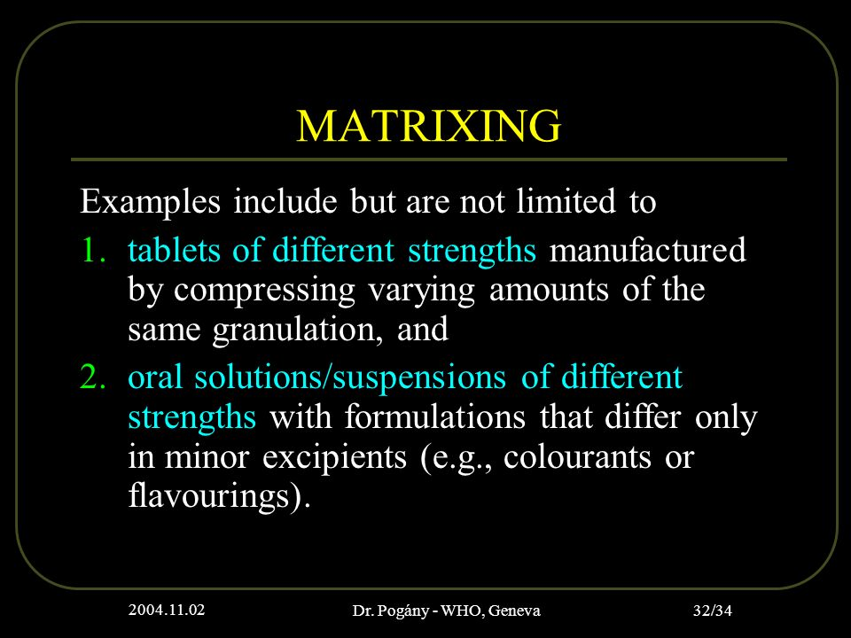 2004.11.02 Dr. Pogány - WHO, Geneva 32/34 MATRIXING Examples include but are not limited to 1.tablets of different strengths manufactured by compressi