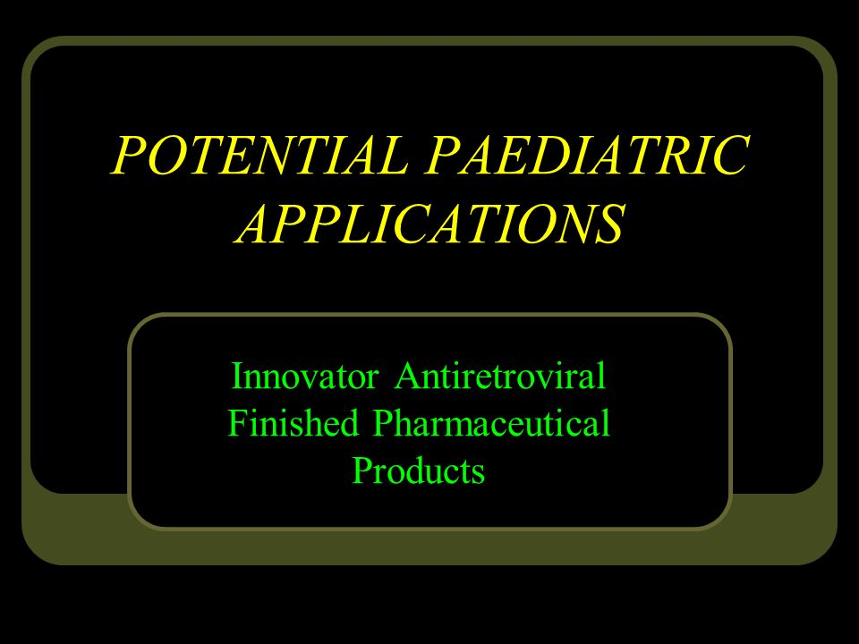 POTENTIAL PAEDIATRIC APPLICATIONS Innovator Antiretroviral Finished Pharmaceutical Products
