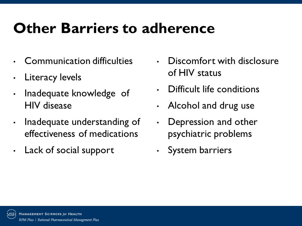 Other Barriers to adherence Communication difficulties Literacy levels Inadequate knowledge of HIV disease Inadequate understanding of effectiveness of medications Lack of social support Discomfort with disclosure of HIV status Difficult life conditions Alcohol and drug use Depression and other psychiatric problems System barriers