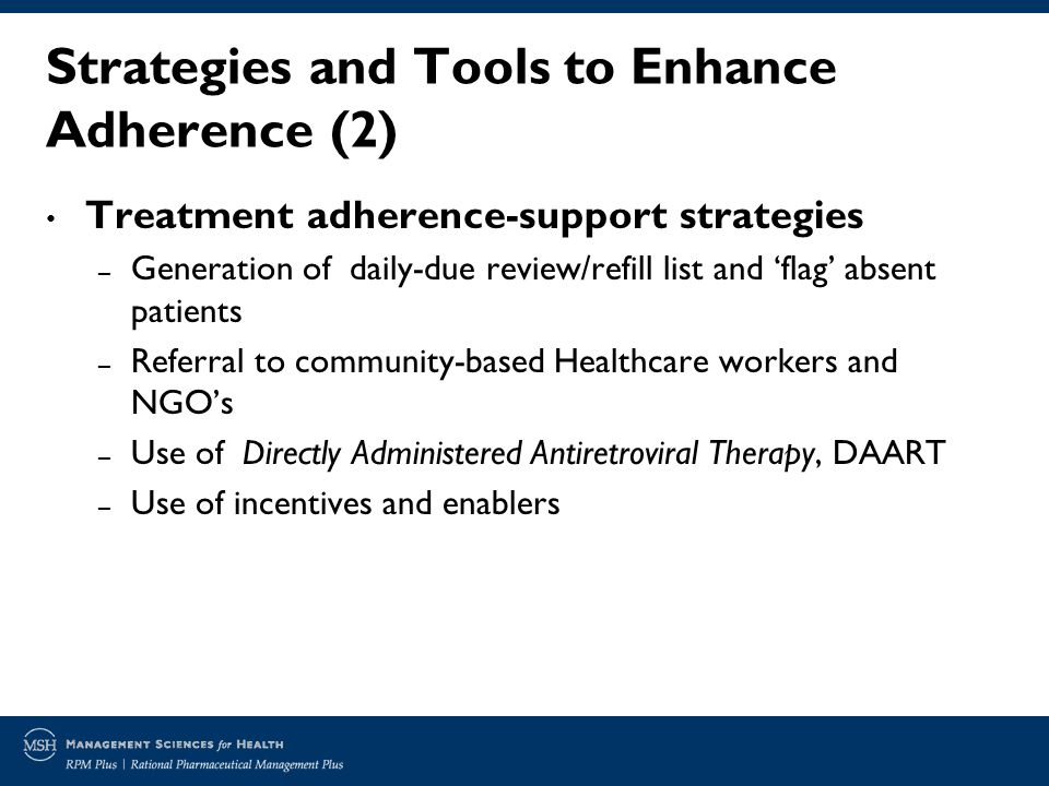 Strategies and Tools to Enhance Adherence (2) Treatment adherence-support strategies – Generation of daily-due review/refill list and flag absent patients – Referral to community-based Healthcare workers and NGOs – Use of Directly Administered Antiretroviral Therapy, DAART – Use of incentives and enablers