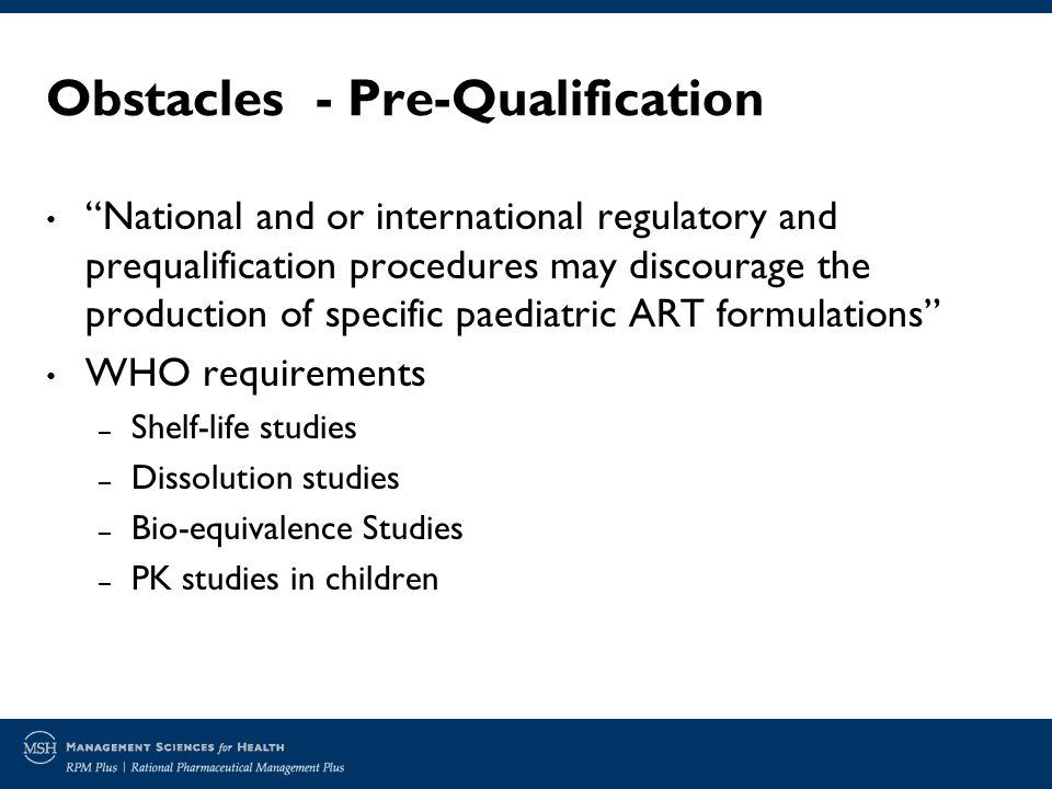 Obstacles - Pre-Qualification National and or international regulatory and prequalification procedures may discourage the production of specific paediatric ART formulations WHO requirements – Shelf-life studies – Dissolution studies – Bio-equivalence Studies – PK studies in children
