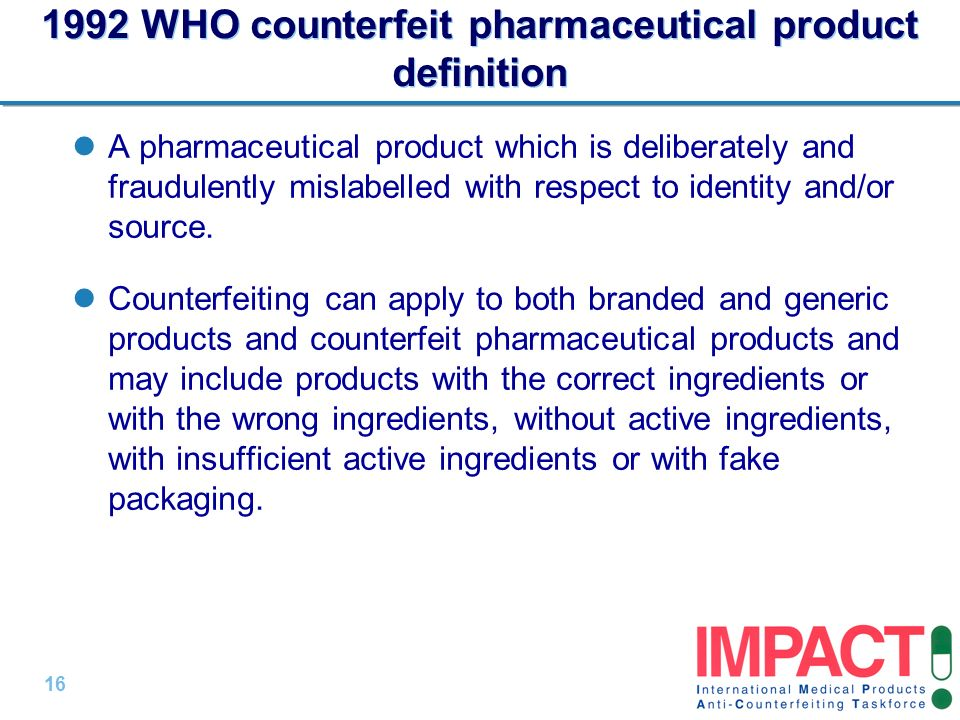16 | 1992 WHO counterfeit pharmaceutical product definition A pharmaceutical product which is deliberately and fraudulently mislabelled with respect to identity and/or source.