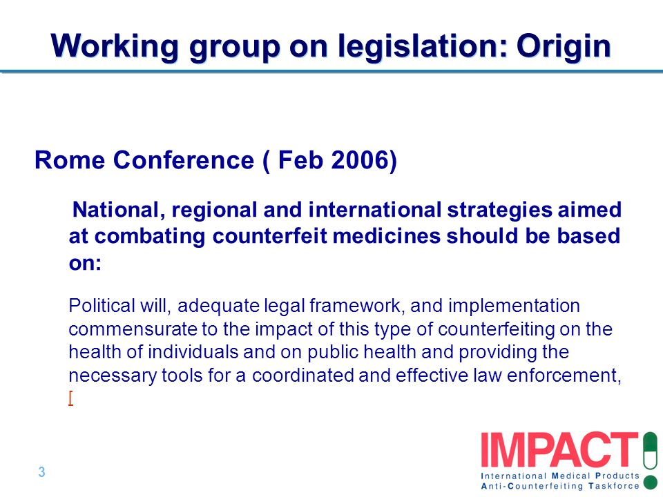 3 |3 | Working group on legislation: Origin Rome Conference ( Feb 2006) National, regional and international strategies aimed at combating counterfeit medicines should be based on: Political will, adequate legal framework, and implementation commensurate to the impact of this type of counterfeiting on the health of individuals and on public health and providing the necessary tools for a coordinated and effective law enforcement, [ [