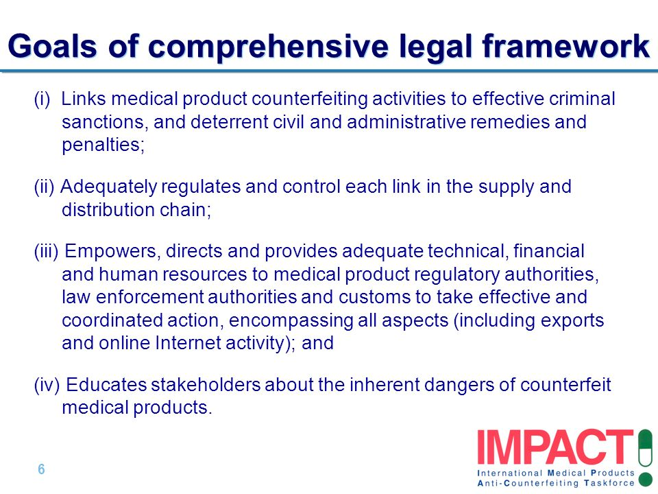 6 |6 | Goals of comprehensive legal framework (i) Links medical product counterfeiting activities to effective criminal sanctions, and deterrent civil and administrative remedies and penalties; (ii) Adequately regulates and control each link in the supply and distribution chain; (iii) Empowers, directs and provides adequate technical, financial and human resources to medical product regulatory authorities, law enforcement authorities and customs to take effective and coordinated action, encompassing all aspects (including exports and online Internet activity); and (iv) Educates stakeholders about the inherent dangers of counterfeit medical products.
