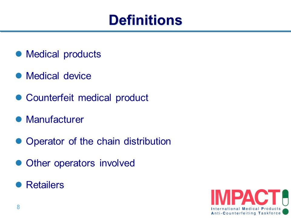 8 |8 | Definitions Medical products Medical device Counterfeit medical product Manufacturer Operator of the chain distribution Other operators involved Retailers