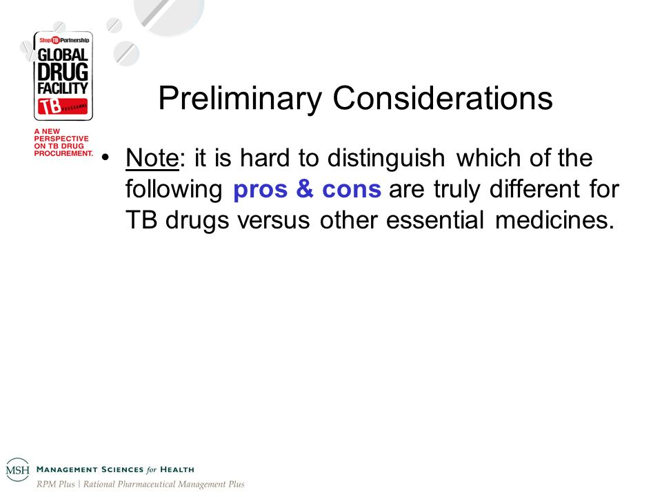 Preliminary Considerations Note: it is hard to distinguish which of the following pros & cons are truly different for TB drugs versus other essential