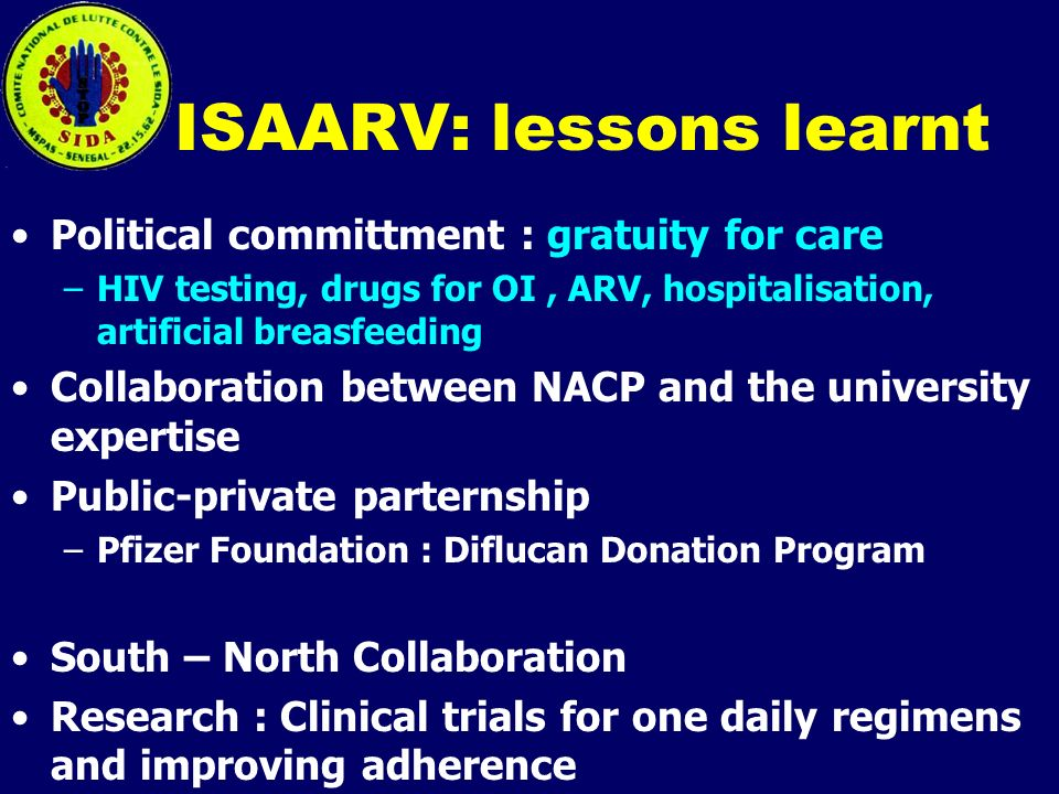 ISAARV: lessons learnt Political committment : gratuity for care –HIV testing, drugs for OI, ARV, hospitalisation, artificial breasfeeding Collaboration between NACP and the university expertise Public-private parternship –Pfizer Foundation : Diflucan Donation Program South – North Collaboration Research : Clinical trials for one daily regimens and improving adherence