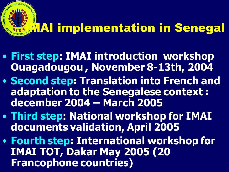 IMAI implementation in Senegal First step: IMAI introduction workshop Ouagadougou, November 8-13th, 2004 Second step: Translation into French and adaptation to the Senegalese context : december 2004 – March 2005 Third step: National workshop for IMAI documents validation, April 2005 Fourth step: International workshop for IMAI TOT, Dakar May 2005 (20 Francophone countries)