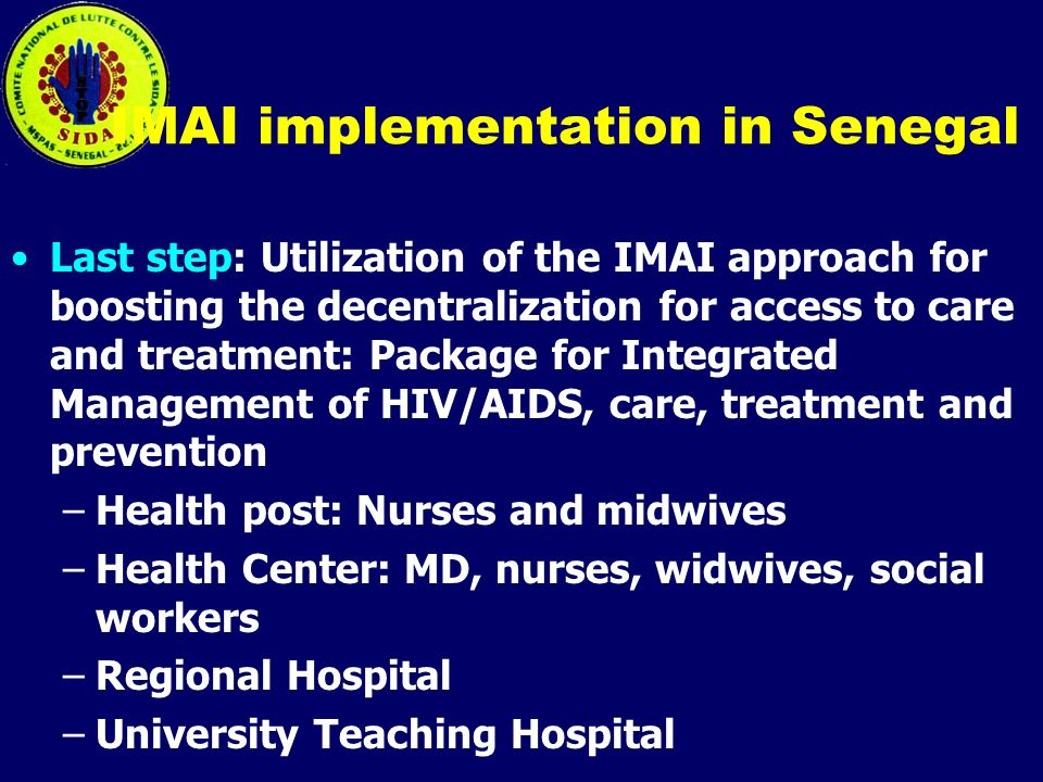 IMAI implementation in Senegal Last step: Utilization of the IMAI approach for boosting the decentralization for access to care and treatment: Package for Integrated Management of HIV/AIDS, care, treatment and prevention –Health post: Nurses and midwives –Health Center: MD, nurses, widwives, social workers –Regional Hospital –University Teaching Hospital