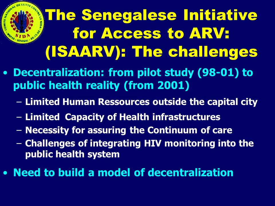 The Senegalese Initiative for Access to ARV: (ISAARV): The challenges Decentralization: from pilot study (98-01) to public health reality (from 2001) –Limited Human Ressources outside the capital city –Limited Capacity of Health infrastructures –Necessity for assuring the Continuum of care –Challenges of integrating HIV monitoring into the public health system Need to build a model of decentralization