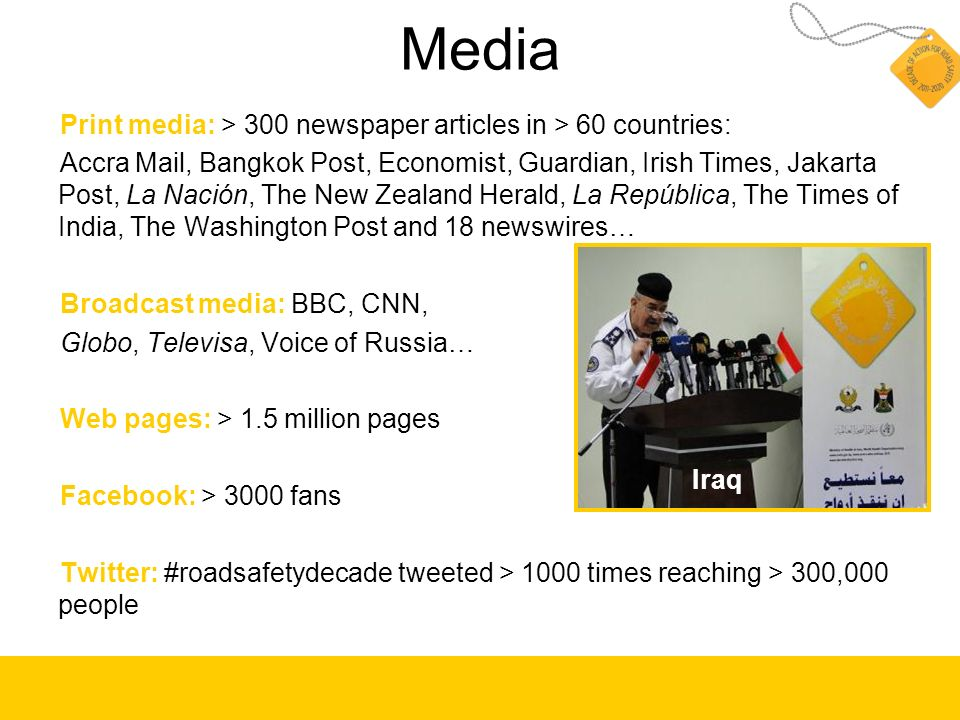 Media Print media: > 300 newspaper articles in > 60 countries: Accra Mail, Bangkok Post, Economist, Guardian, Irish Times, Jakarta Post, La Nación, The New Zealand Herald, La República, The Times of India, The Washington Post and 18 newswires… Broadcast media: BBC, CNN, Globo, Televisa, Voice of Russia… Web pages: > 1.5 million pages Facebook: > 3000 fans Twitter: #roadsafetydecade tweeted > 1000 times reaching > 300,000 people Iraq