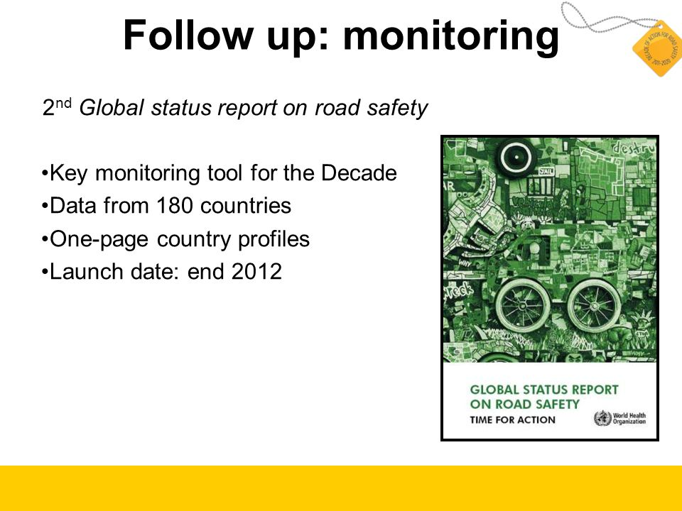 Follow up: monitoring 2 nd Global status report on road safety Key monitoring tool for the Decade Data from 180 countries One-page country profiles Launch date: end 2012