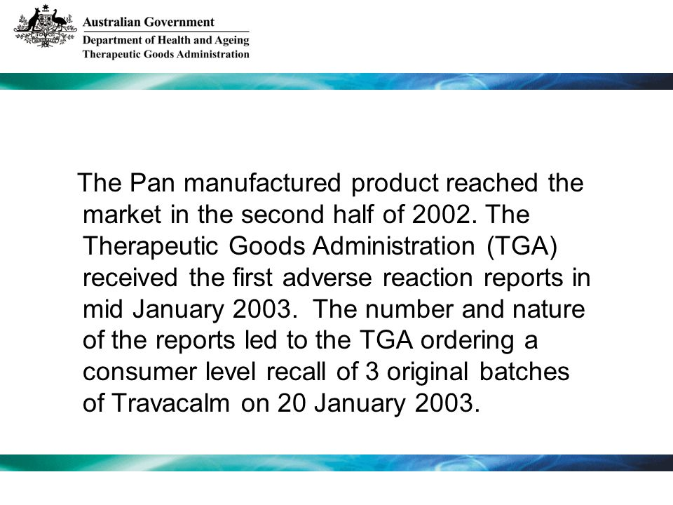 The Pan manufactured product reached the market in the second half of 2002. The Therapeutic Goods Administration (TGA) received the first adverse reac