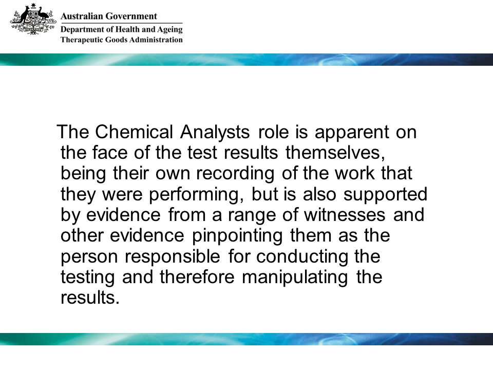 The Chemical Analysts role is apparent on the face of the test results themselves, being their own recording of the work that they were performing, but is also supported by evidence from a range of witnesses and other evidence pinpointing them as the person responsible for conducting the testing and therefore manipulating the results.