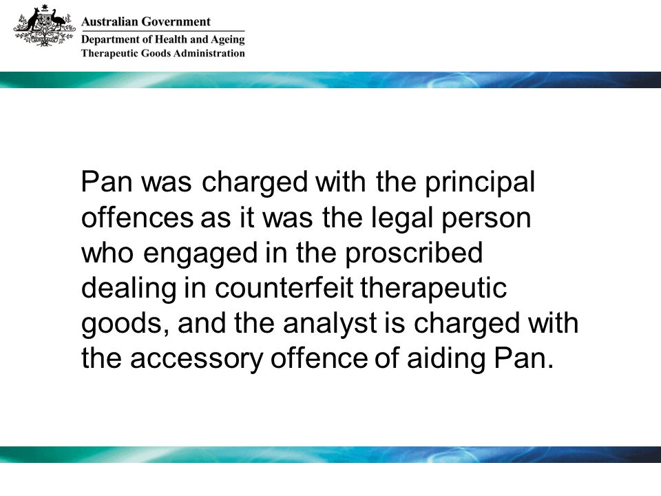 Pan was charged with the principal offences as it was the legal person who engaged in the proscribed dealing in counterfeit therapeutic goods, and the analyst is charged with the accessory offence of aiding Pan.