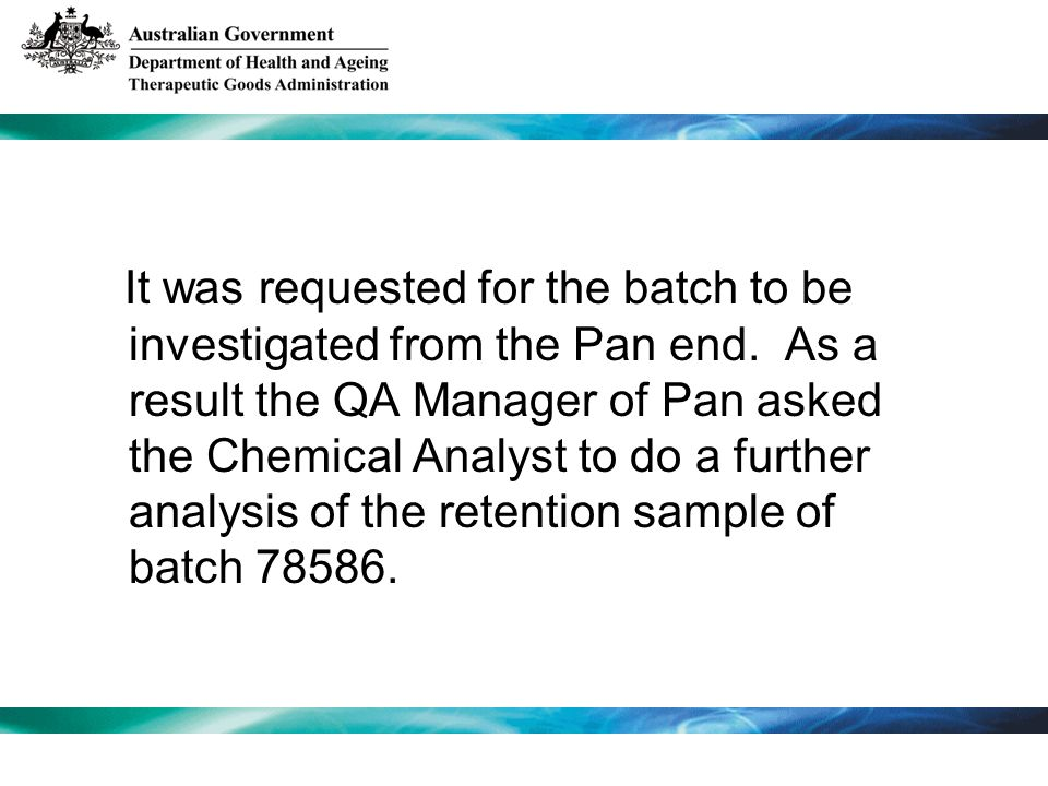 It was requested for the batch to be investigated from the Pan end. As a result the QA Manager of Pan asked the Chemical Analyst to do a further analy