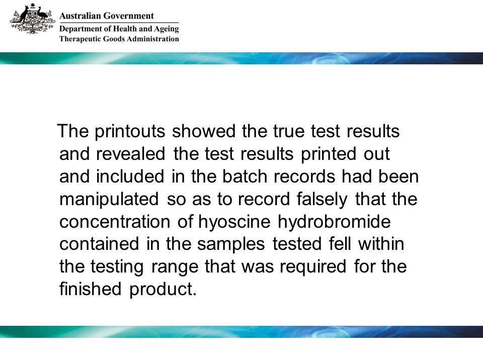 The printouts showed the true test results and revealed the test results printed out and included in the batch records had been manipulated so as to record falsely that the concentration of hyoscine hydrobromide contained in the samples tested fell within the testing range that was required for the finished product.