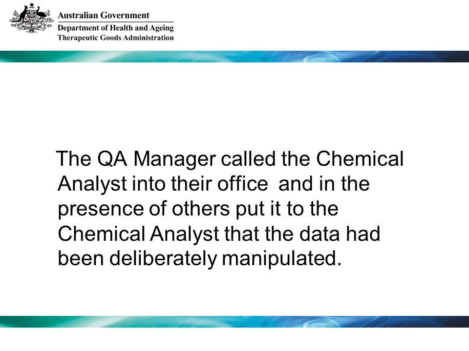The QA Manager called the Chemical Analyst into their office and in the presence of others put it to the Chemical Analyst that the data had been delib